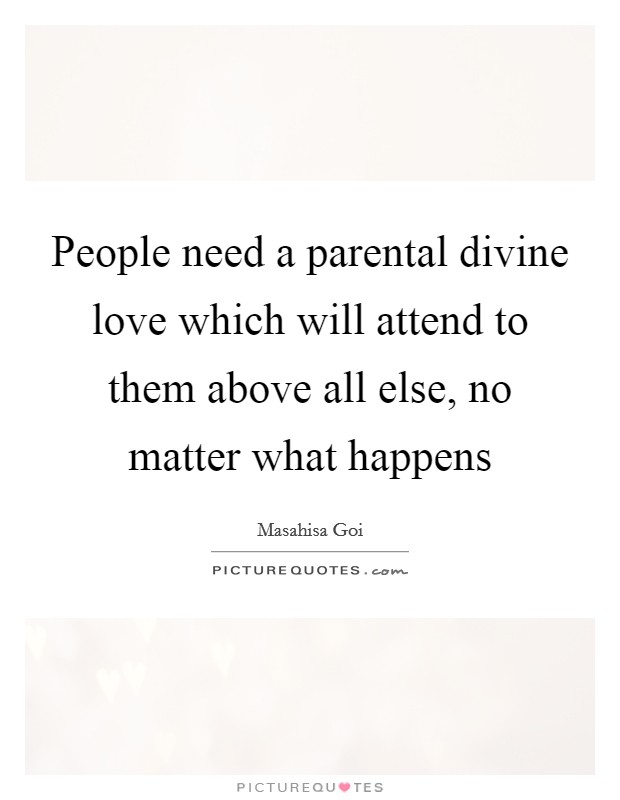 People need a parental divine love which will attend to them above all else, no matter what happens Picture Quote #1