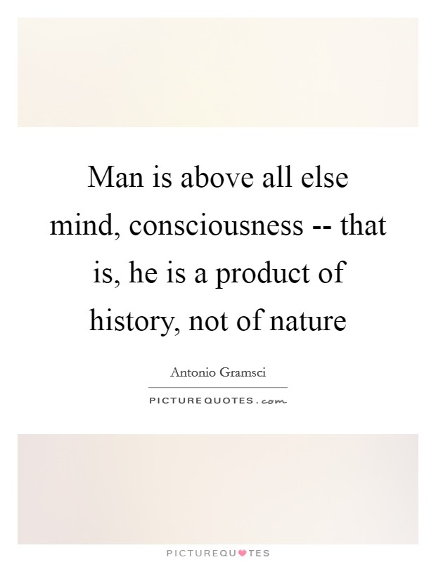 Man is above all else mind, consciousness -- that is, he is a product of history, not of nature Picture Quote #1