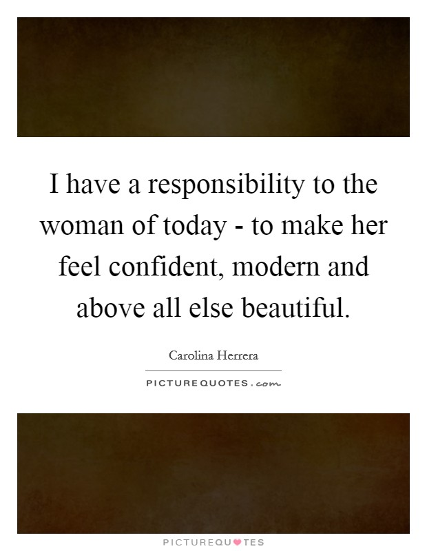 I have a responsibility to the woman of today - to make her feel confident, modern and above all else beautiful Picture Quote #1