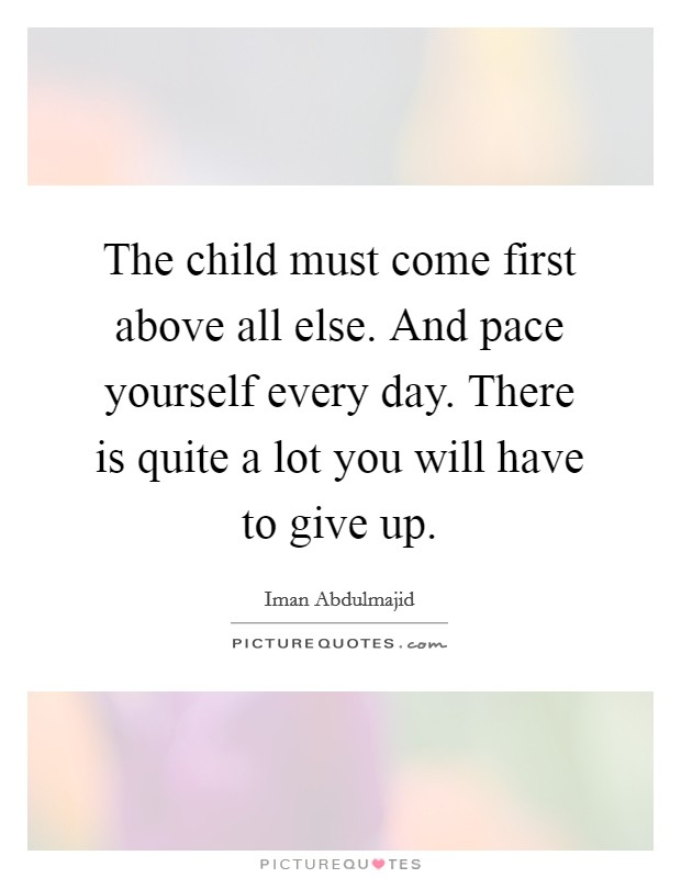 The child must come first above all else. And pace yourself every day. There is quite a lot you will have to give up Picture Quote #1