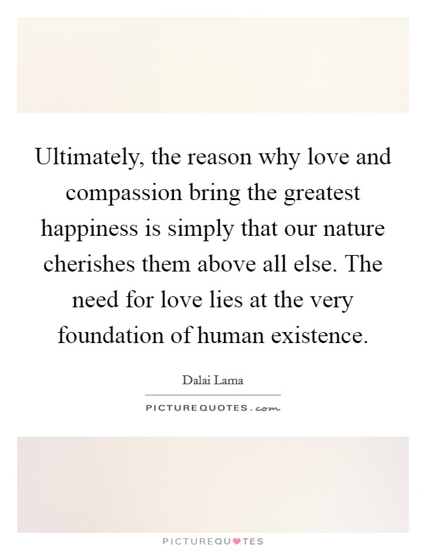 Ultimately, the reason why love and compassion bring the greatest happiness is simply that our nature cherishes them above all else. The need for love lies at the very foundation of human existence Picture Quote #1