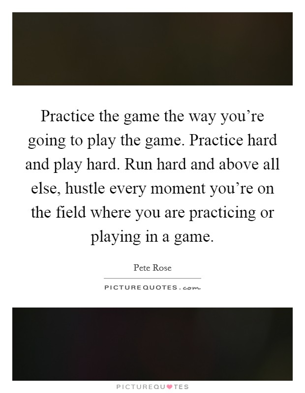 Practice the game the way you're going to play the game. Practice hard and play hard. Run hard and above all else, hustle every moment you're on the field where you are practicing or playing in a game Picture Quote #1