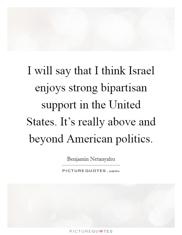 I will say that I think Israel enjoys strong bipartisan support in the United States. It's really above and beyond American politics Picture Quote #1