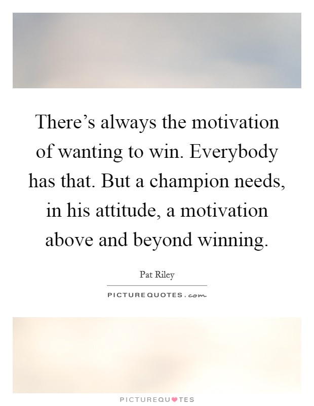 There's always the motivation of wanting to win. Everybody has that. But a champion needs, in his attitude, a motivation above and beyond winning Picture Quote #1