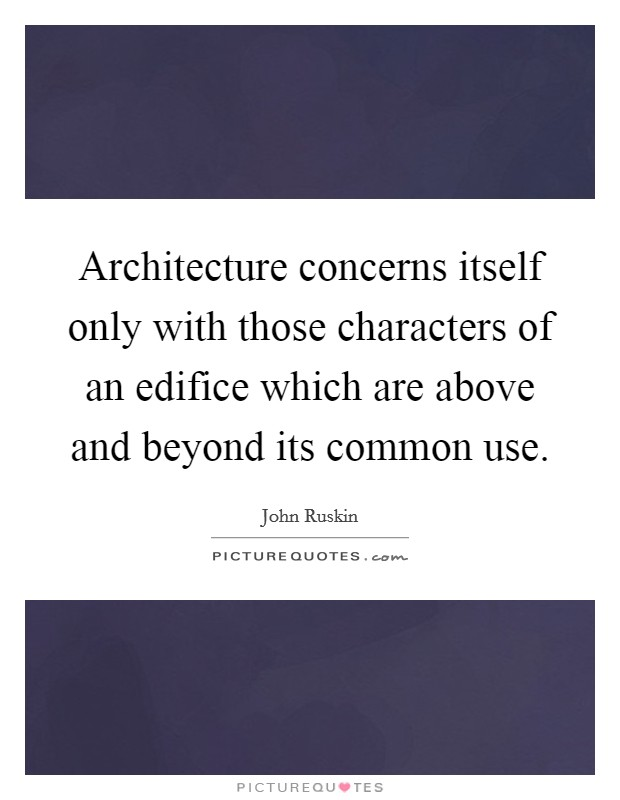 Architecture concerns itself only with those characters of an edifice which are above and beyond its common use Picture Quote #1