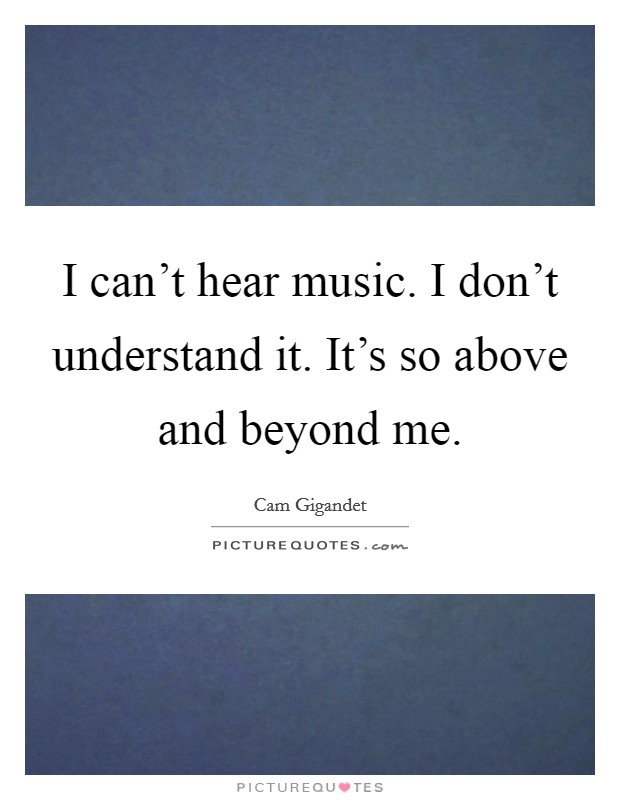 I can't hear music. I don't understand it. It's so above and beyond me Picture Quote #1