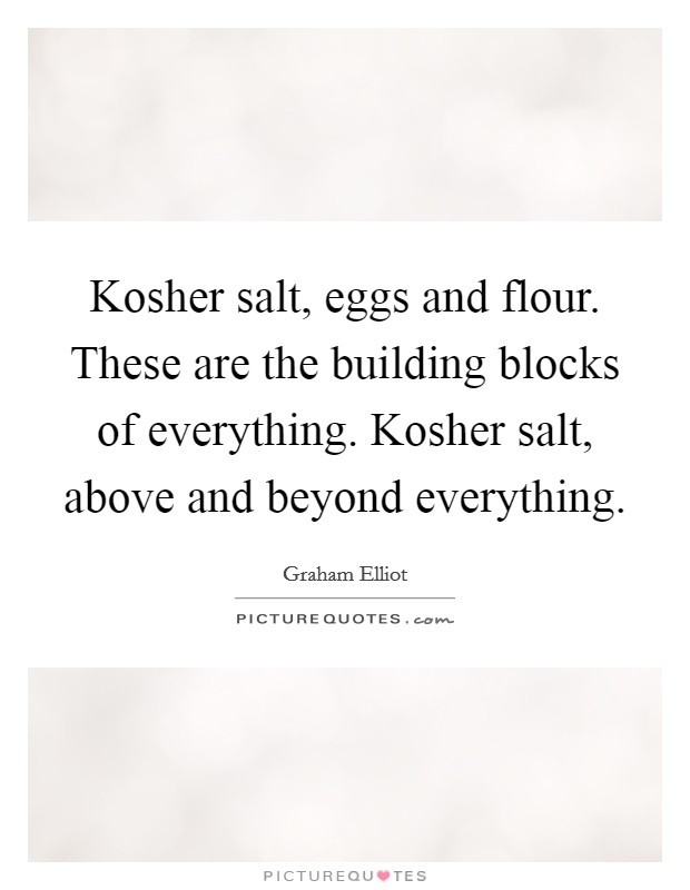 Kosher salt, eggs and flour. These are the building blocks of everything. Kosher salt, above and beyond everything Picture Quote #1