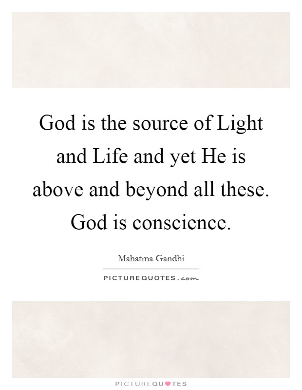 God is the source of Light and Life and yet He is above and beyond all these. God is conscience Picture Quote #1