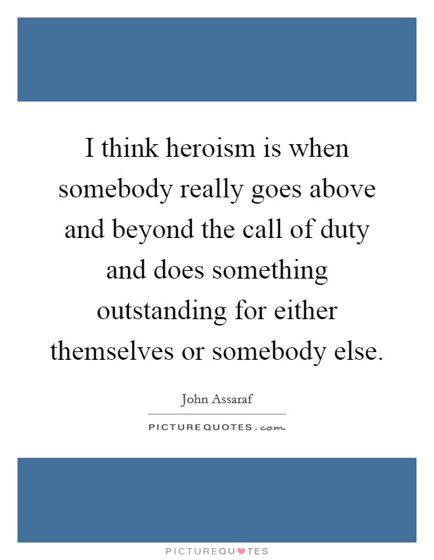 I think heroism is when somebody really goes above and beyond the call of duty and does something outstanding for either themselves or somebody else Picture Quote #1