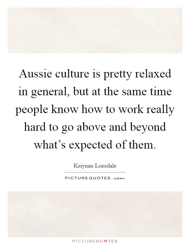 Aussie culture is pretty relaxed in general, but at the same time people know how to work really hard to go above and beyond what's expected of them Picture Quote #1