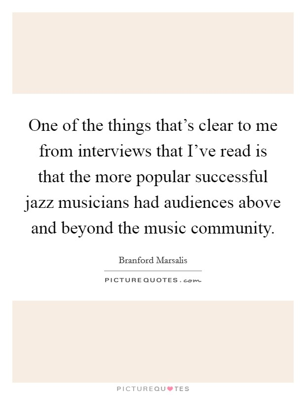 One of the things that's clear to me from interviews that I've read is that the more popular successful jazz musicians had audiences above and beyond the music community Picture Quote #1