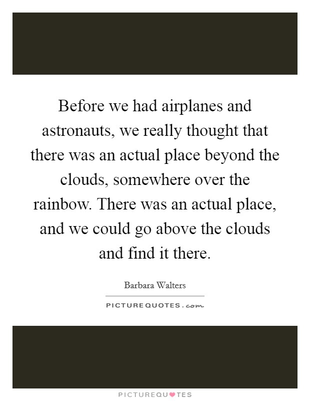 Before we had airplanes and astronauts, we really thought that there was an actual place beyond the clouds, somewhere over the rainbow. There was an actual place, and we could go above the clouds and find it there Picture Quote #1