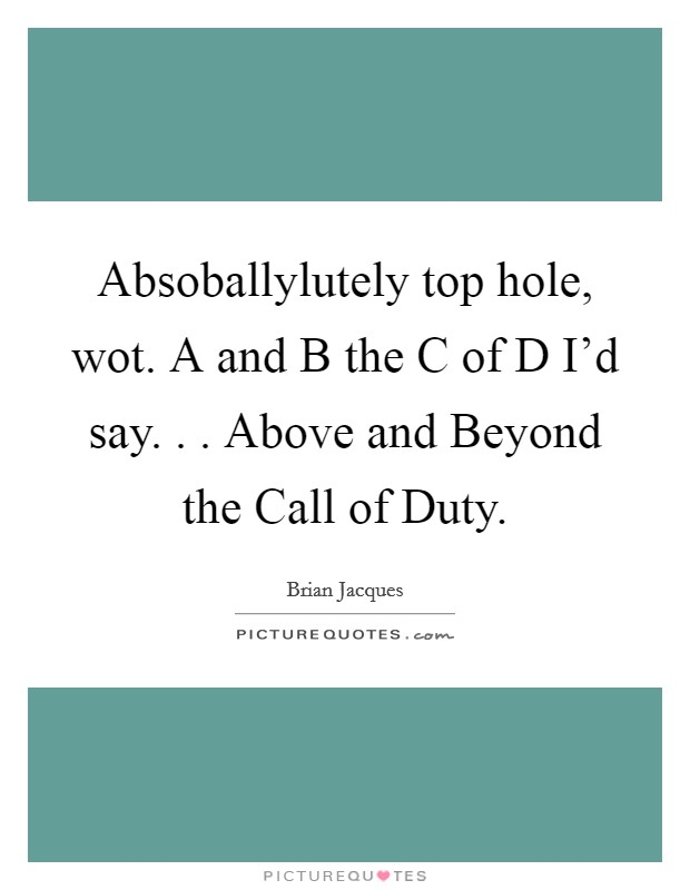 Absoballylutely top hole, wot. A and B the C of D I'd say. . . Above and Beyond the Call of Duty Picture Quote #1
