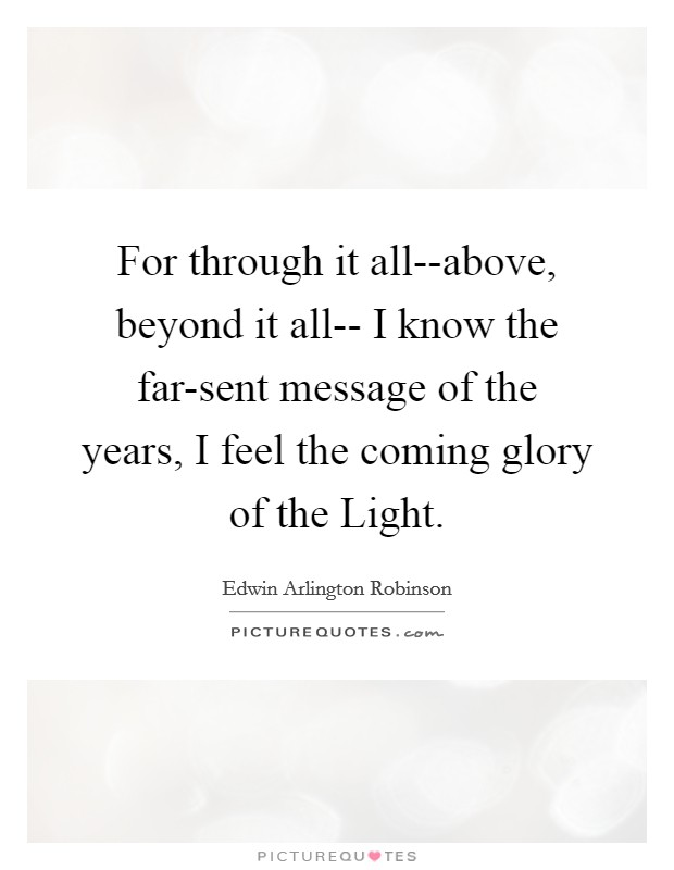 For through it all--above, beyond it all-- I know the far-sent message of the years, I feel the coming glory of the Light Picture Quote #1