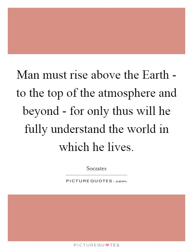 Man must rise above the Earth - to the top of the atmosphere and beyond - for only thus will he fully understand the world in which he lives Picture Quote #1