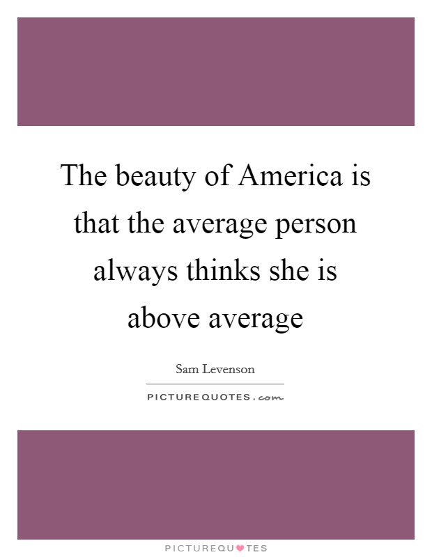The beauty of America is that the average person always thinks she is above average Picture Quote #1