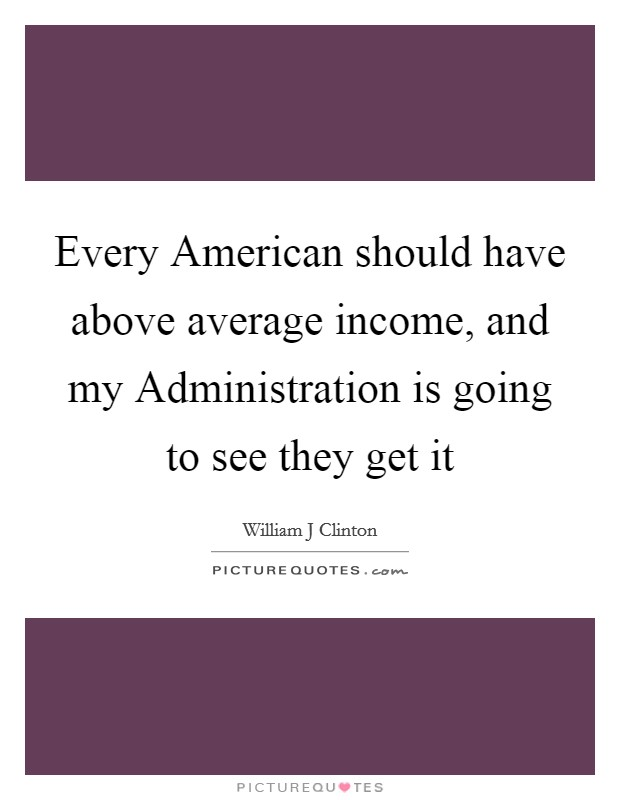 Every American should have above average income, and my Administration is going to see they get it Picture Quote #1