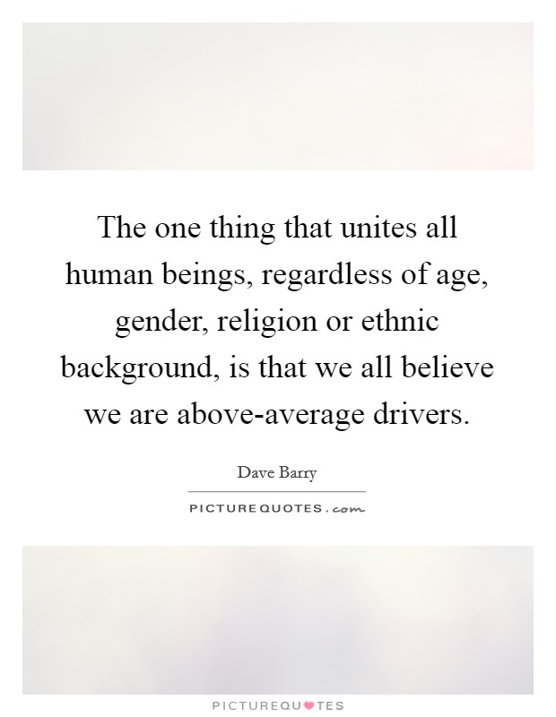 The one thing that unites all human beings, regardless of age, gender, religion or ethnic background, is that we all believe we are above-average drivers Picture Quote #1