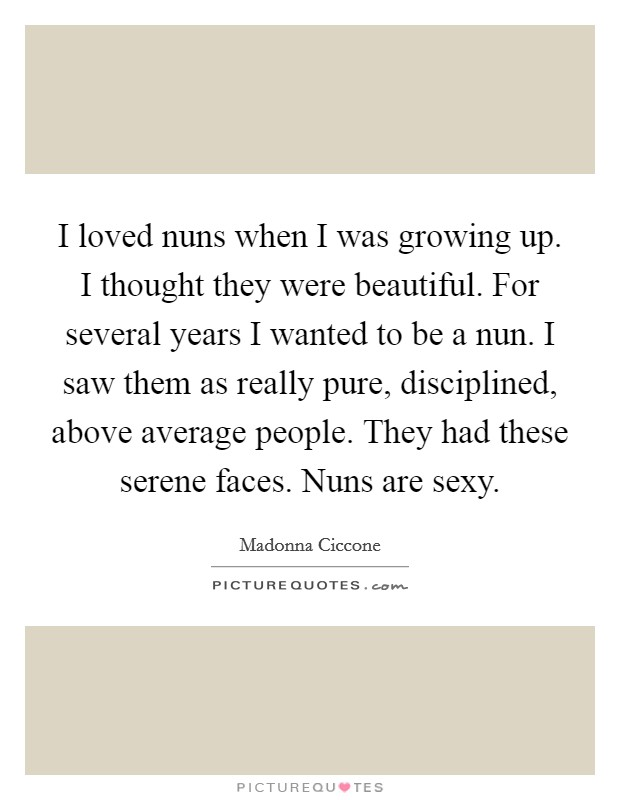 I loved nuns when I was growing up. I thought they were beautiful. For several years I wanted to be a nun. I saw them as really pure, disciplined, above average people. They had these serene faces. Nuns are sexy Picture Quote #1
