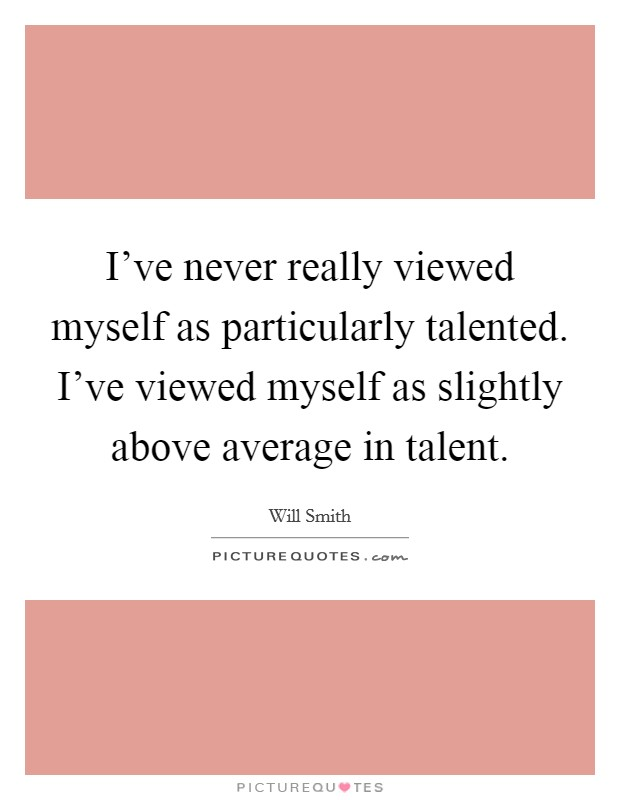 I've never really viewed myself as particularly talented. I've viewed myself as slightly above average in talent Picture Quote #1