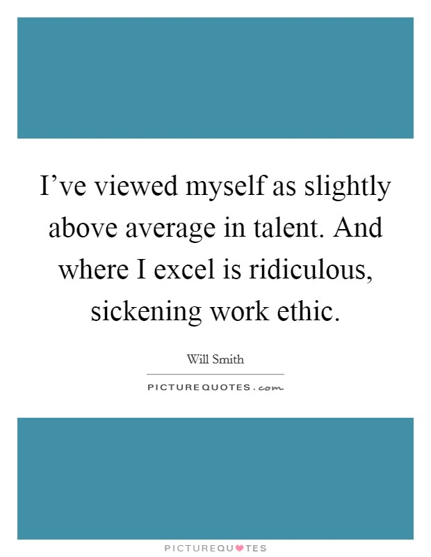 I've viewed myself as slightly above average in talent. And where I excel is ridiculous, sickening work ethic Picture Quote #1