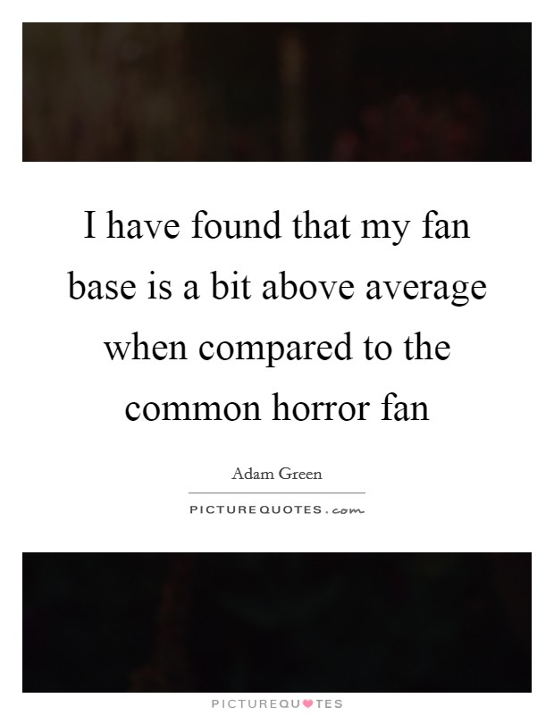 I have found that my fan base is a bit above average when compared to the common horror fan Picture Quote #1