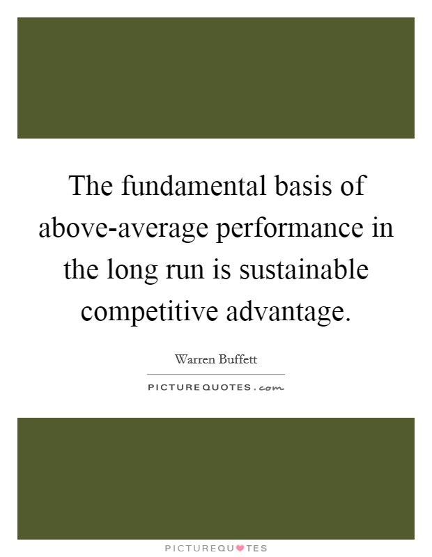 The fundamental basis of above-average performance in the long run is sustainable competitive advantage Picture Quote #1