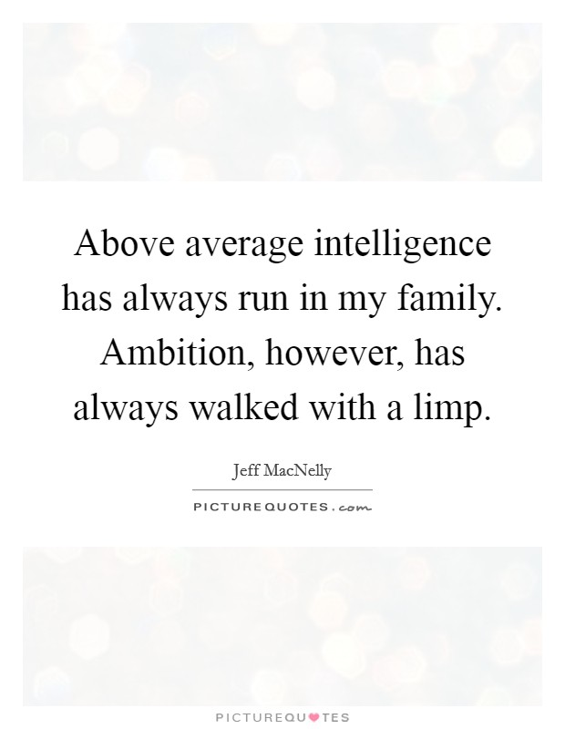 Above average intelligence has always run in my family. Ambition, however, has always walked with a limp Picture Quote #1