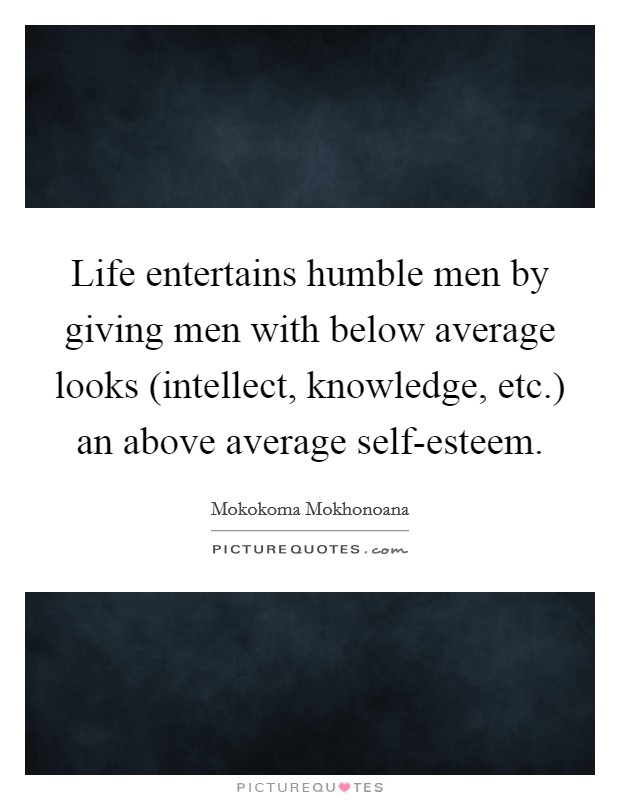 Life entertains humble men by giving men with below average looks (intellect, knowledge, etc.) an above average self-esteem Picture Quote #1