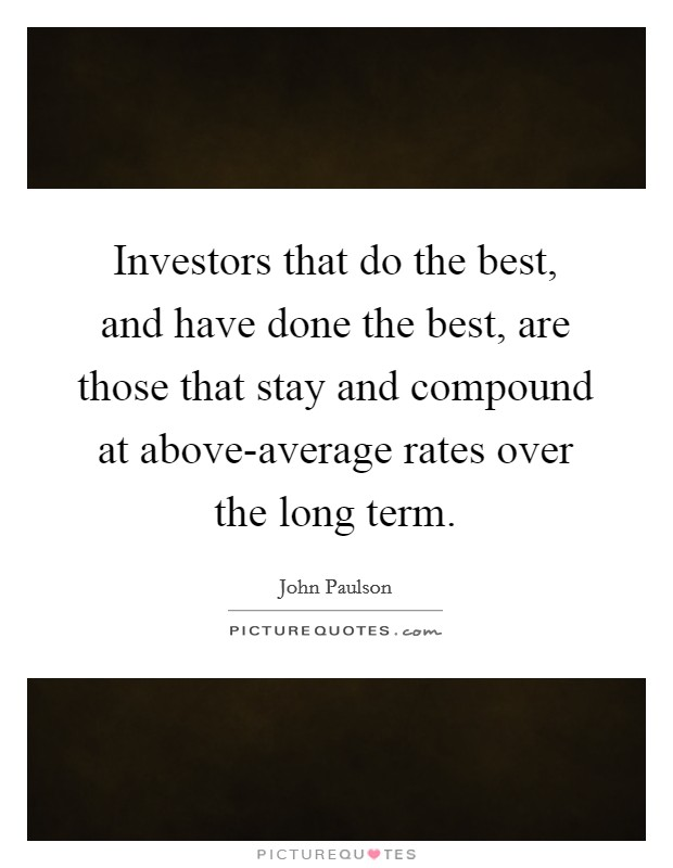 Investors that do the best, and have done the best, are those that stay and compound at above-average rates over the long term Picture Quote #1