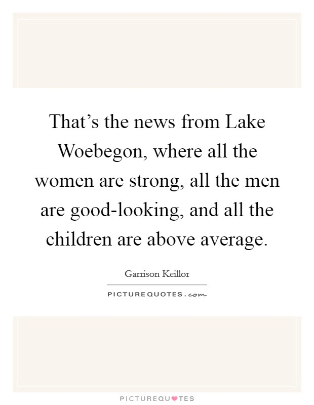 That's the news from Lake Woebegon, where all the women are strong, all the men are good-looking, and all the children are above average Picture Quote #1