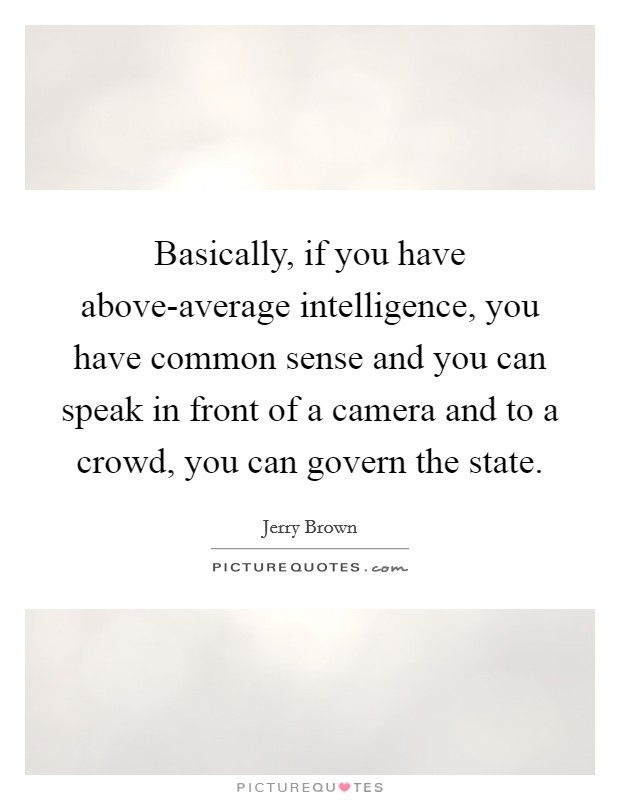 Basically, if you have above-average intelligence, you have common sense and you can speak in front of a camera and to a crowd, you can govern the state Picture Quote #1