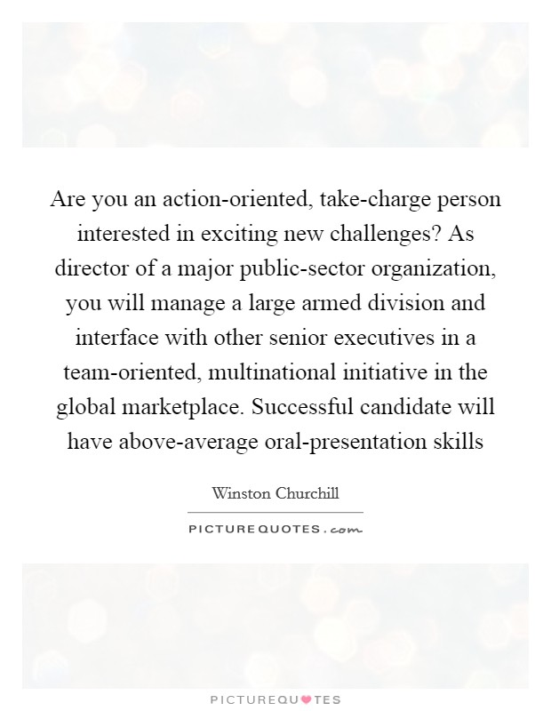 Are you an action-oriented, take-charge person interested in exciting new challenges? As director of a major public-sector organization, you will manage a large armed division and interface with other senior executives in a team-oriented, multinational initiative in the global marketplace. Successful candidate will have above-average oral-presentation skills Picture Quote #1