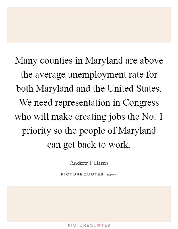 Many counties in Maryland are above the average unemployment rate for both Maryland and the United States. We need representation in Congress who will make creating jobs the No. 1 priority so the people of Maryland can get back to work Picture Quote #1