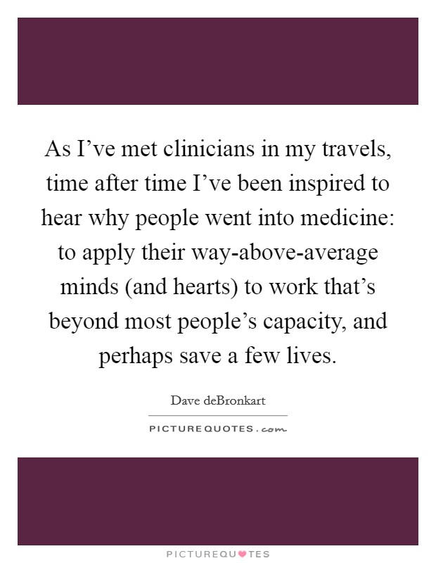 As I've met clinicians in my travels, time after time I've been inspired to hear why people went into medicine: to apply their way-above-average minds (and hearts) to work that's beyond most people's capacity, and perhaps save a few lives Picture Quote #1