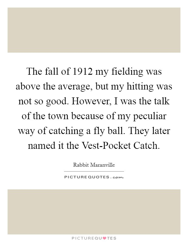 The fall of 1912 my fielding was above the average, but my hitting was not so good. However, I was the talk of the town because of my peculiar way of catching a fly ball. They later named it the Vest-Pocket Catch Picture Quote #1