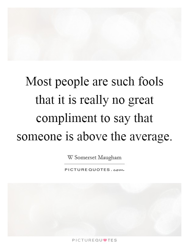 Most people are such fools that it is really no great compliment to say that someone is above the average Picture Quote #1