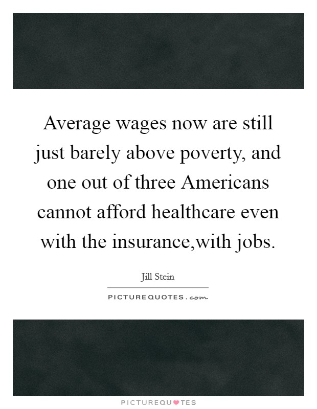 Average wages now are still just barely above poverty, and one out of three Americans cannot afford healthcare even with the insurance,with jobs Picture Quote #1