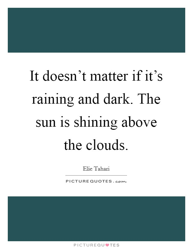 It doesn't matter if it's raining and dark. The sun is shining above the clouds Picture Quote #1