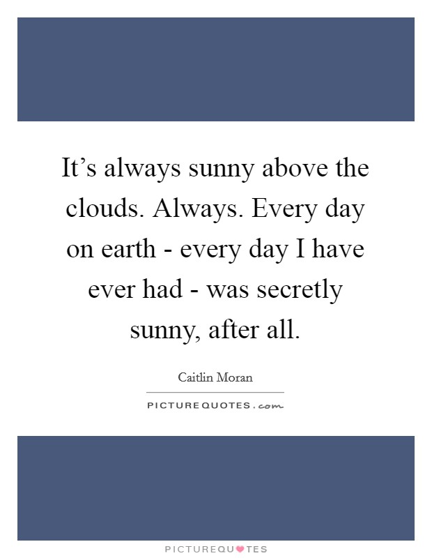 It's always sunny above the clouds. Always. Every day on earth - every day I have ever had - was secretly sunny, after all Picture Quote #1