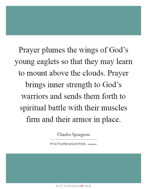 Prayer plumes the wings of God's young eaglets so that they may learn to mount above the clouds. Prayer brings inner strength to God's warriors and sends them forth to spiritual battle with their muscles firm and their armor in place Picture Quote #1