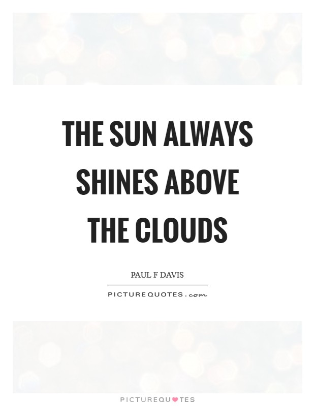 The sun always shines above the clouds Picture Quote #1
