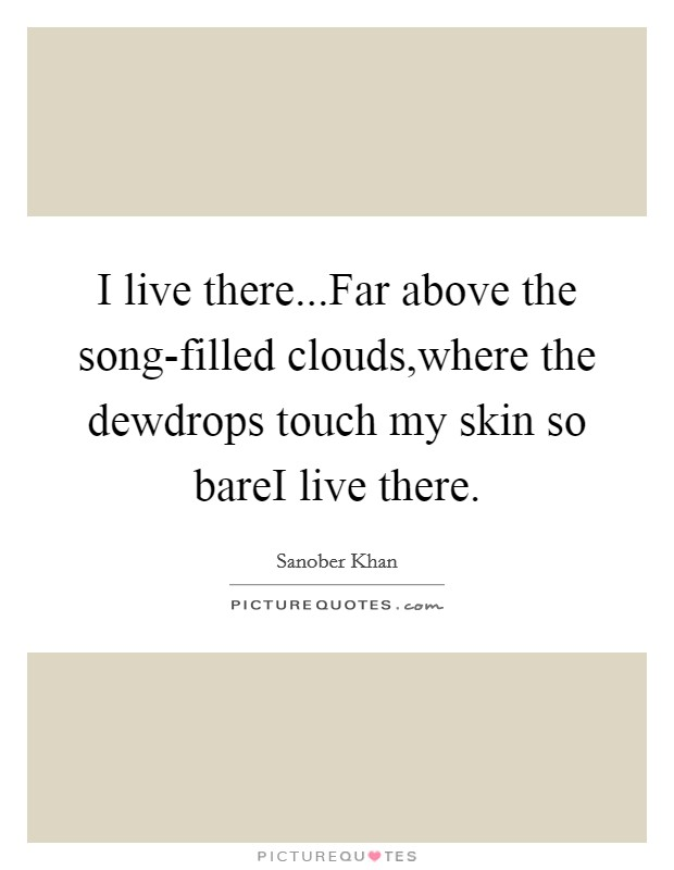 I live there...Far above the song-filled clouds,where the dewdrops touch my skin so bareI live there Picture Quote #1
