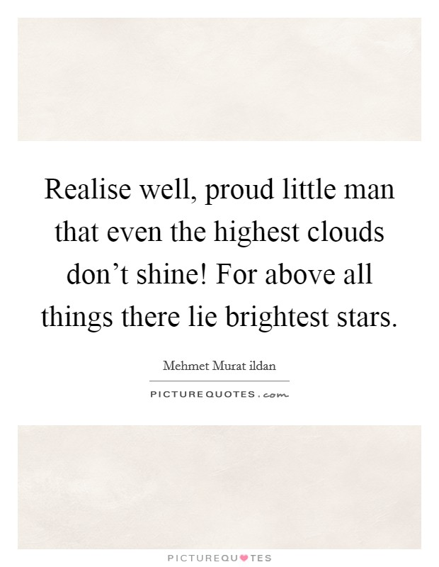 Realise well, proud little man that even the highest clouds don't shine! For above all things there lie brightest stars Picture Quote #1