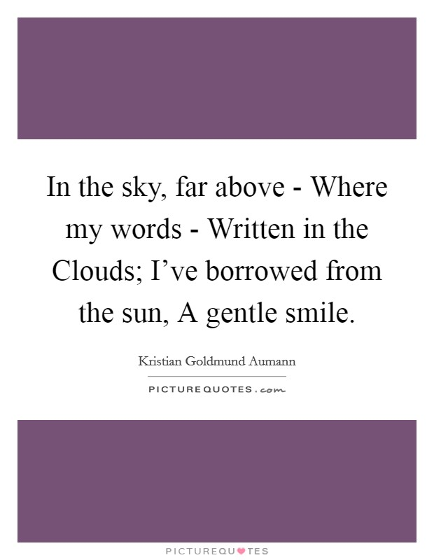 In the sky, far above - Where my words - Written in the Clouds; I've borrowed from the sun, A gentle smile Picture Quote #1
