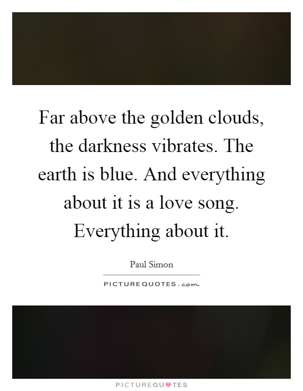 Far above the golden clouds, the darkness vibrates. The earth is blue. And everything about it is a love song. Everything about it Picture Quote #1