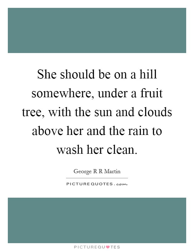 She should be on a hill somewhere, under a fruit tree, with the sun and clouds above her and the rain to wash her clean Picture Quote #1