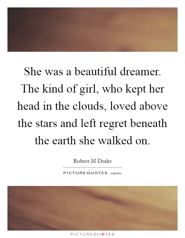 She was a beautiful dreamer. The kind of girl, who kept her head in the clouds, loved above the stars and left regret beneath the earth she walked on Picture Quote #1
