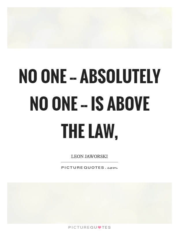 No one -- absolutely no one -- is above the law, Picture Quote #1