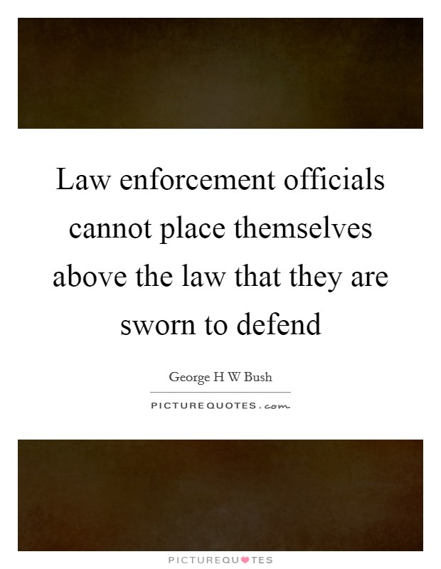 Law enforcement officials cannot place themselves above the law that they are sworn to defend Picture Quote #1
